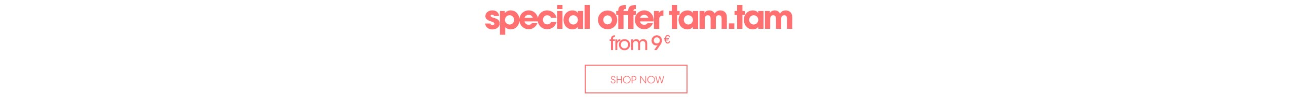 special offer tam.tam : from 9€*